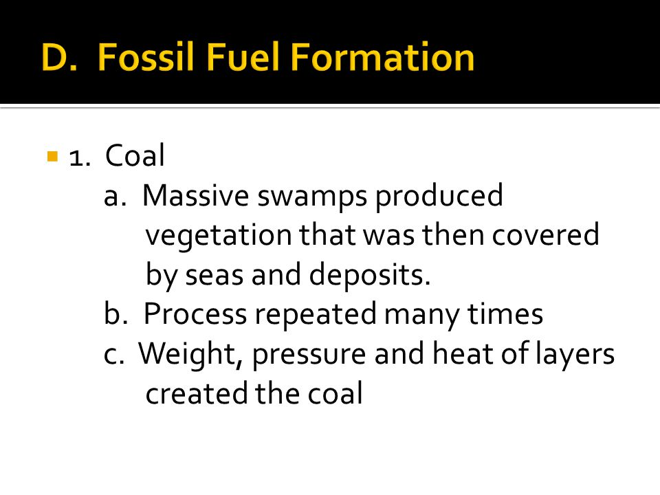  1. Coal a. Massive swamps produced vegetation that was then covered by seas and deposits.