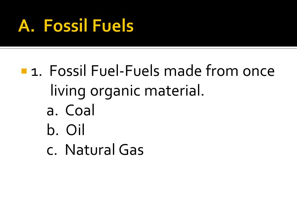  1. Fossil Fuel-Fuels made from once living organic material. a. Coal b. Oil c. Natural Gas