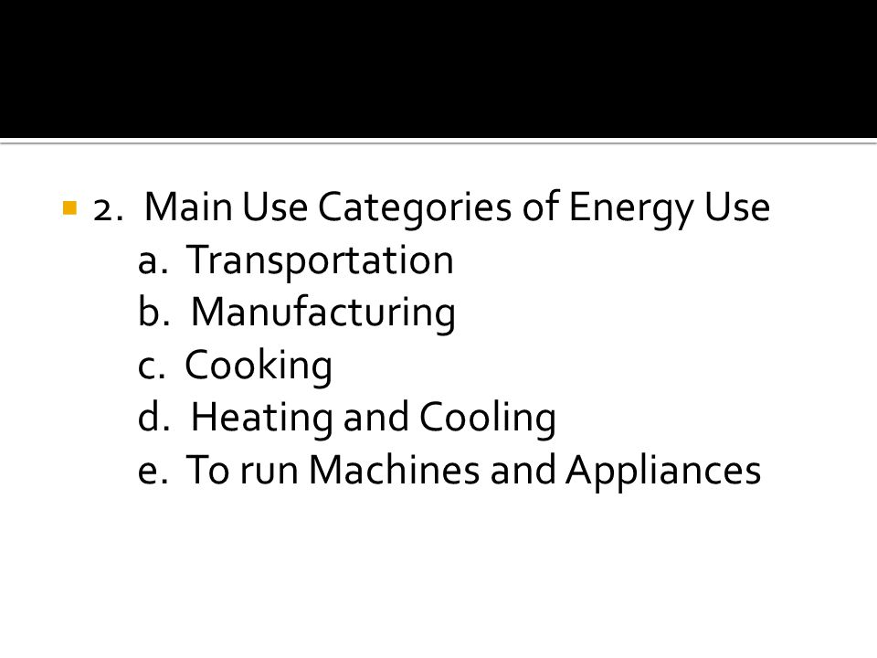  2. Main Use Categories of Energy Use a. Transportation b.