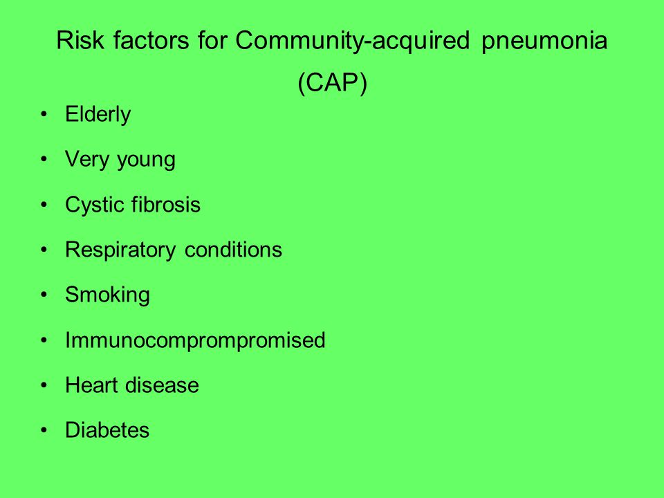 Elderly Very young Cystic fibrosis Respiratory conditions Smoking Immunocomprompromised Heart disease Diabetes Risk factors for Community-acquired pneumonia (CAP)