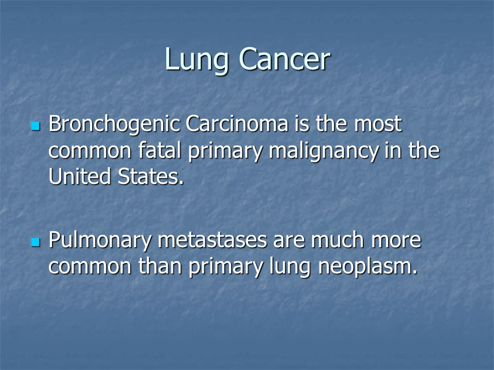 Lung Cancer Bronchogenic Carcinoma is the most common fatal primary malignancy in the United States.