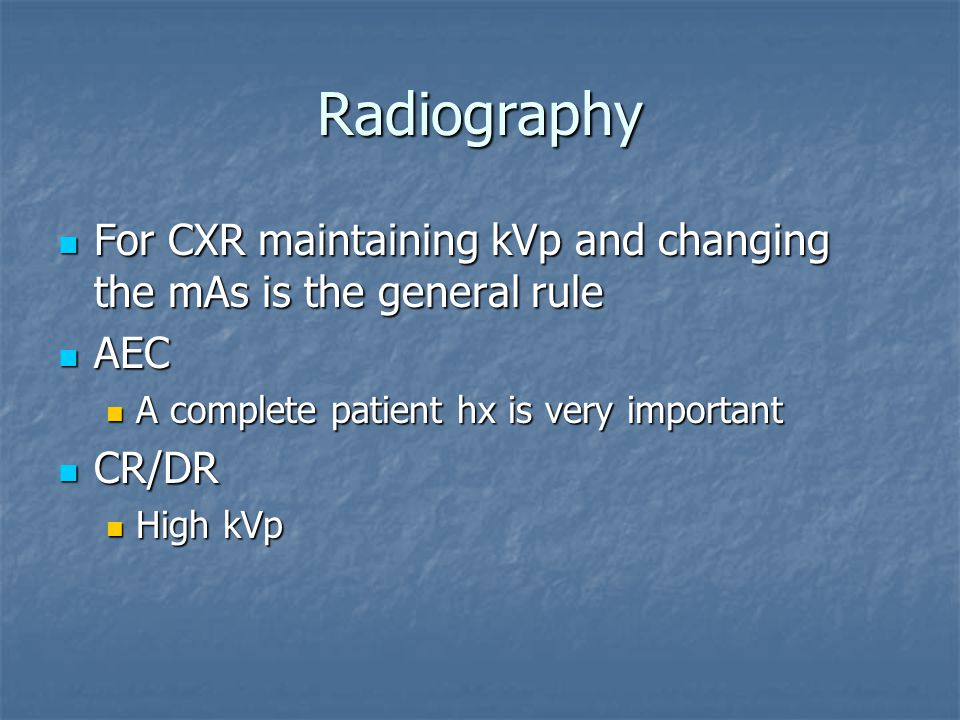 Radiography For CXR maintaining kVp and changing the mAs is the general rule For CXR maintaining kVp and changing the mAs is the general rule AEC AEC A complete patient hx is very important A complete patient hx is very important CR/DR CR/DR High kVp High kVp