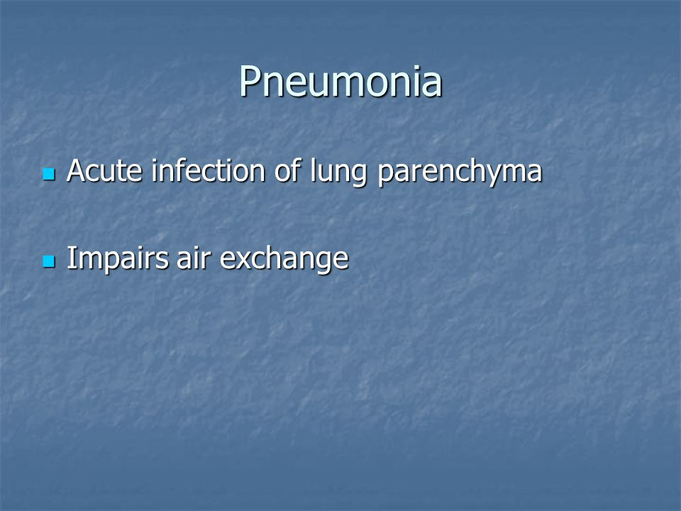 Pneumonia Acute infection of lung parenchyma Acute infection of lung parenchyma Impairs air exchange Impairs air exchange