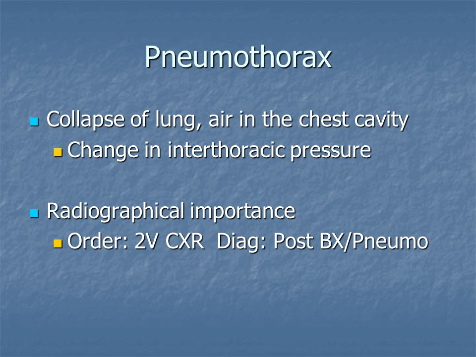 Pneumothorax Collapse of lung, air in the chest cavity Collapse of lung, air in the chest cavity Change in interthoracic pressure Change in interthoracic pressure Radiographical importance Radiographical importance Order: 2V CXR Diag: Post BX/Pneumo Order: 2V CXR Diag: Post BX/Pneumo