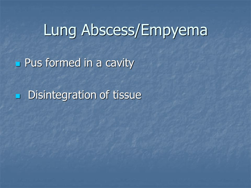 Lung Abscess/Empyema Pus formed in a cavity Pus formed in a cavity Disintegration of tissue Disintegration of tissue