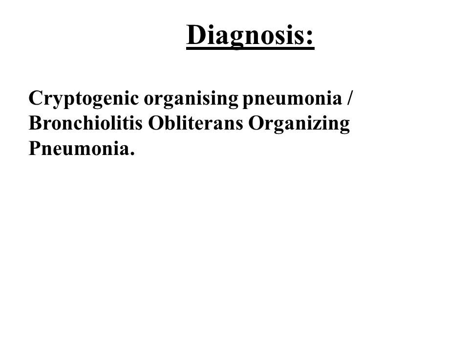 Diagnosis: Cryptogenic organising pneumonia / Bronchiolitis Obliterans Organizing Pneumonia.