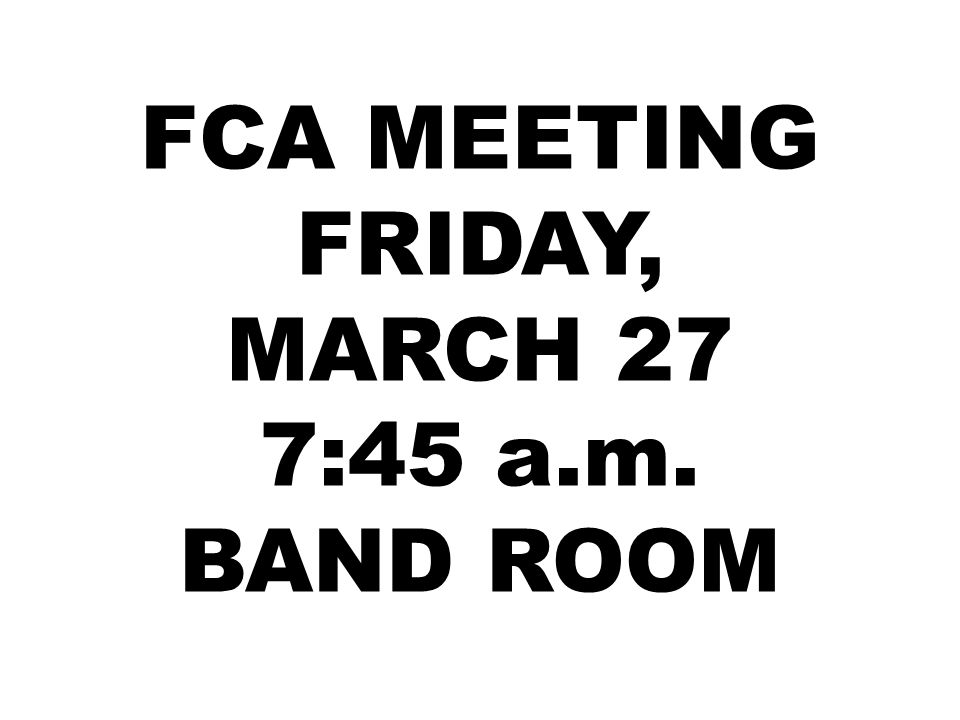 FCA MEETING FRIDAY, MARCH 27 7:45 a.m. BAND ROOM