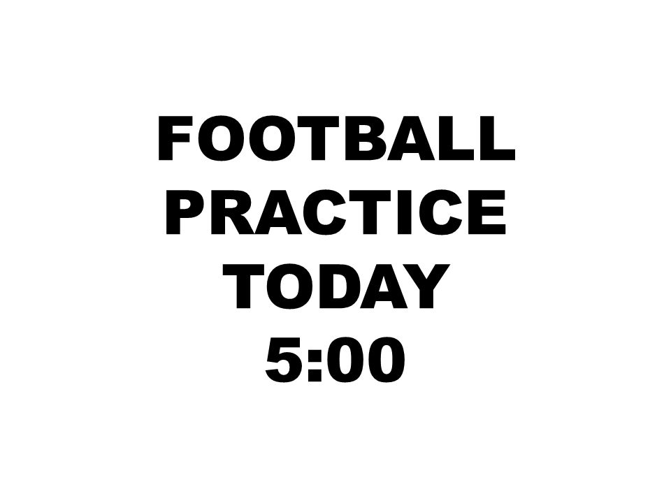 FOOTBALL PRACTICE TODAY 5:00