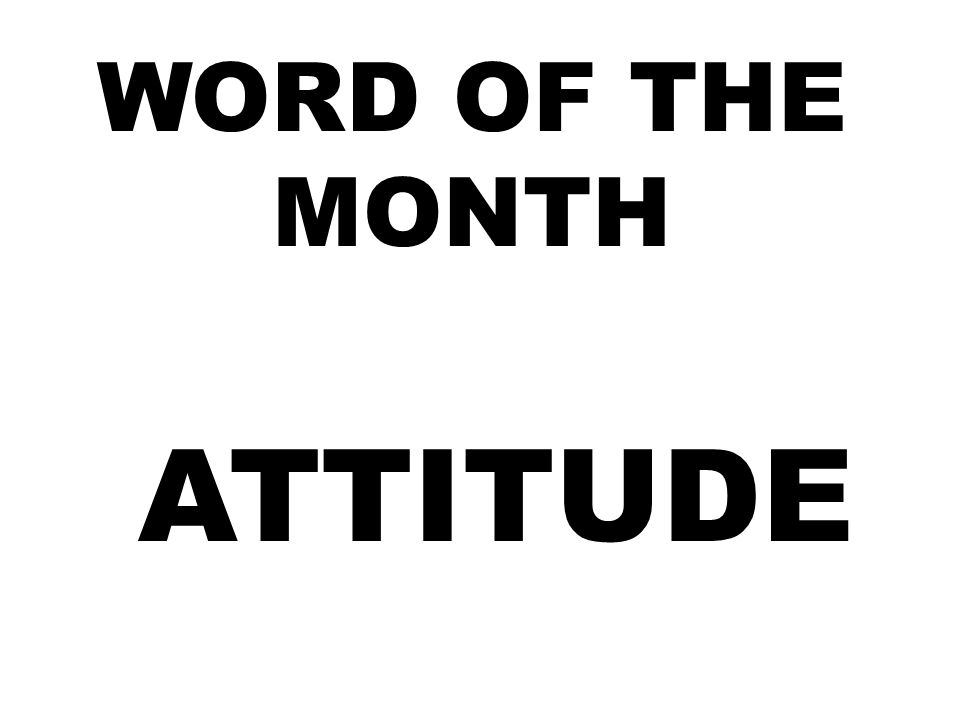 WORD OF THE MONTH ATTITUDE