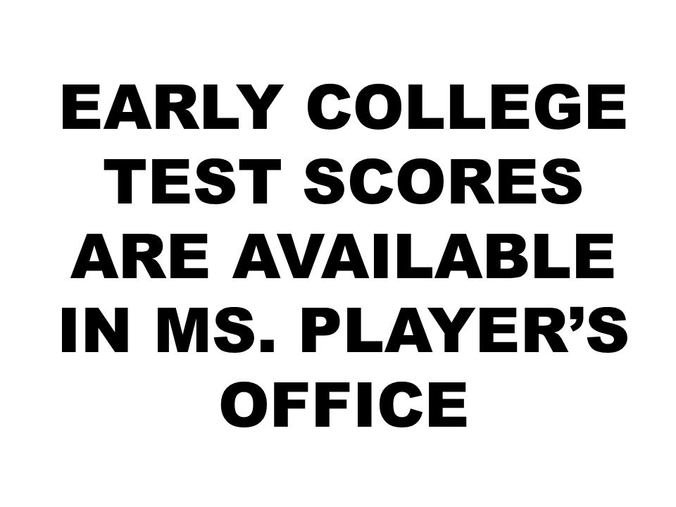 EARLY COLLEGE TEST SCORES ARE AVAILABLE IN MS. PLAYER'S OFFICE