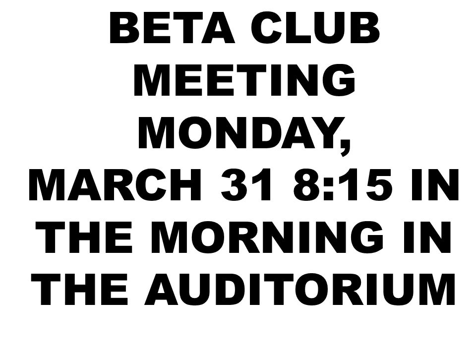 BETA CLUB MEETING MONDAY, MARCH 31 8:15 IN THE MORNING IN THE AUDITORIUM