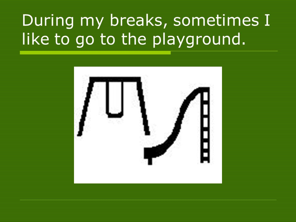 During my breaks, sometimes I like to go to the playground.
