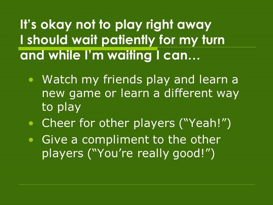 It's okay not to play right away I should wait patiently for my turn and while I'm waiting I can… Watch my friends play and learn a new game or learn a different way to play Cheer for other players ( Yeah! ) Give a compliment to the other players ( You're really good! )