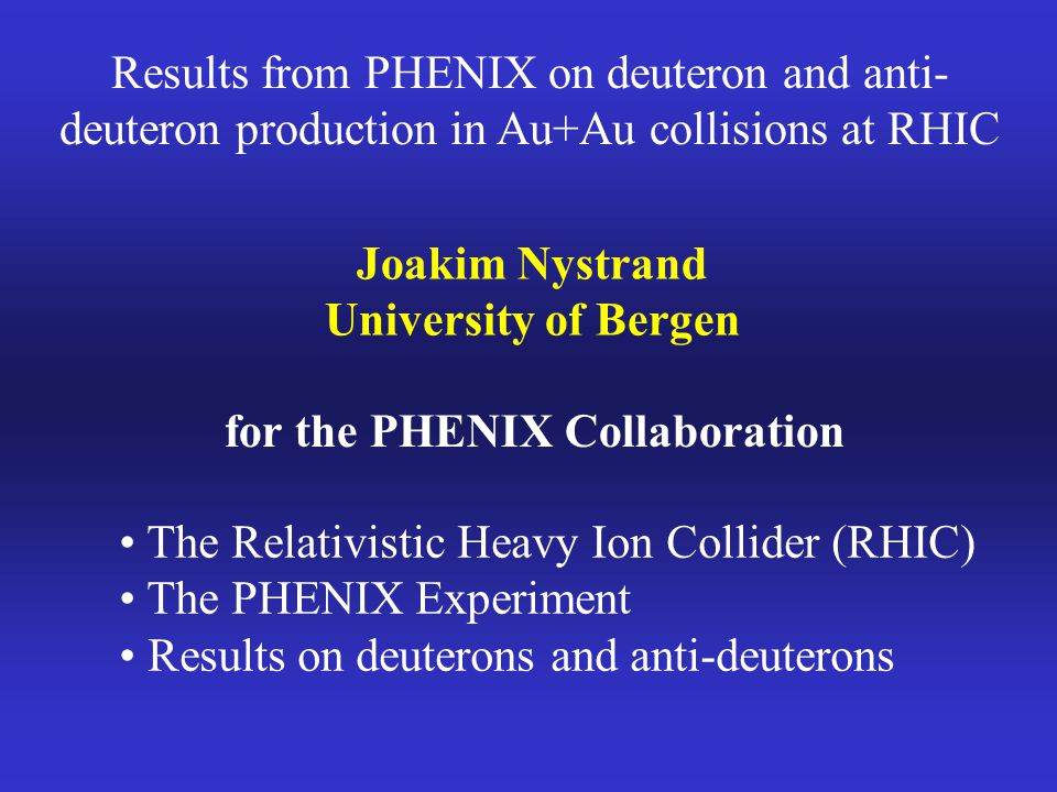 Results from PHENIX on deuteron and anti- deuteron production in Au+Au collisions at RHIC Joakim Nystrand University of Bergen for the PHENIX Collaboration The Relativistic Heavy Ion Collider (RHIC) The PHENIX Experiment Results on deuterons and anti-deuterons