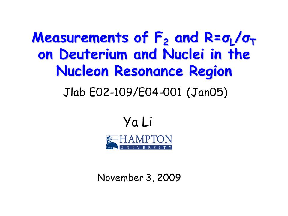 Measurements of F 2 and R=σ L /σ T on Deuterium and Nuclei in the Nucleon Resonance Region Ya Li November 3, 2009 Jlab E02-109/E (Jan05)