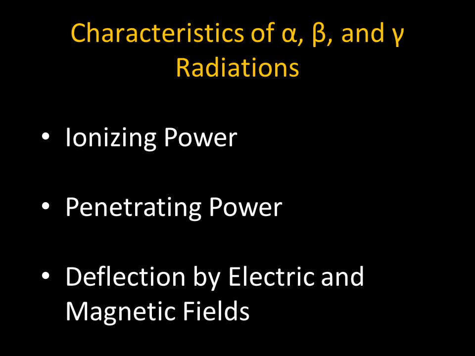 Characteristics of α, β, and γ Radiations 5 Ionizing Power Penetrating Power Deflection by Electric and Magnetic Fields