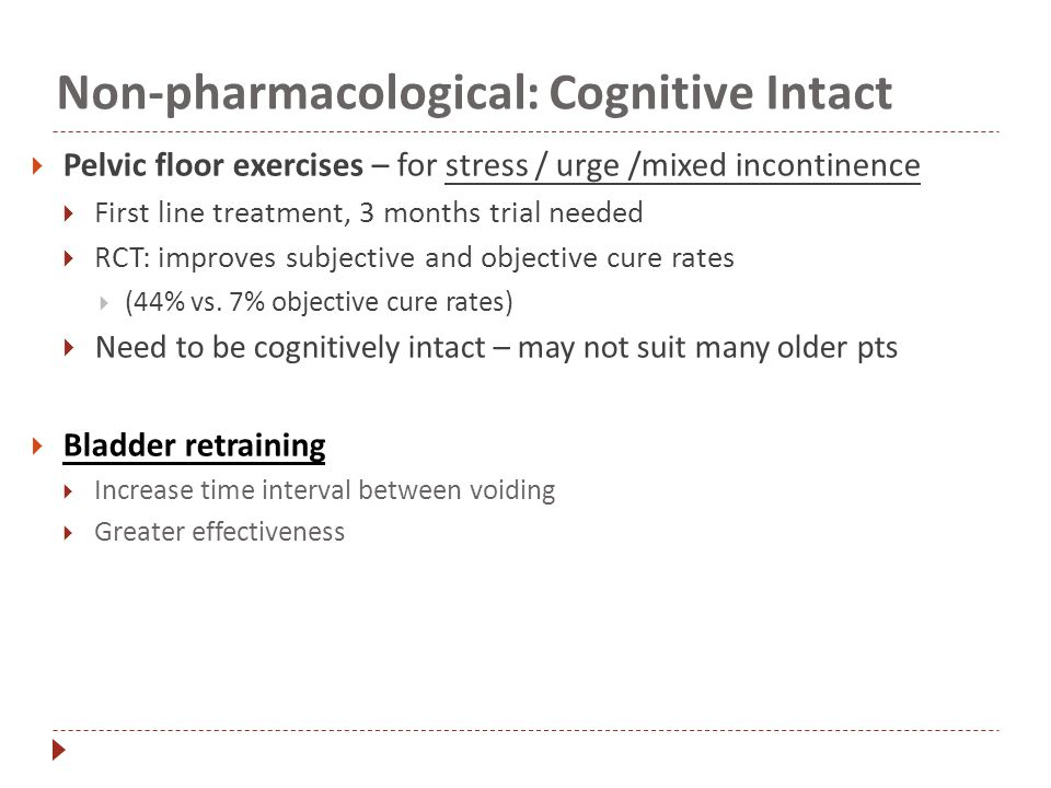 32 Non-pharmacological: Cognitive Intact  Pelvic floor exercises – for stress / urge /mixed incontinence  First line treatment, 3 months trial needed ...