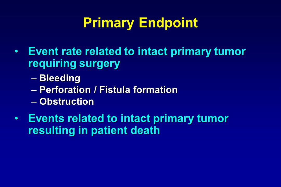 Primary Endpoint Event rate related to intact primary tumor requiring surgeryEvent rate related to intact primary tumor requiring surgery –Bleeding –Perforation / Fistula formation –Obstruction Events related to intact primary tumor resulting in patient deathEvents related to intact primary tumor resulting in patient death