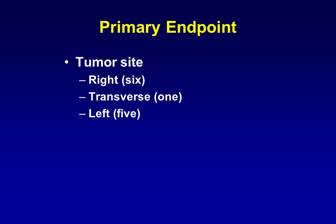 Primary Endpoint Tumor site –Right (six) –Transverse (one) –Left (five)