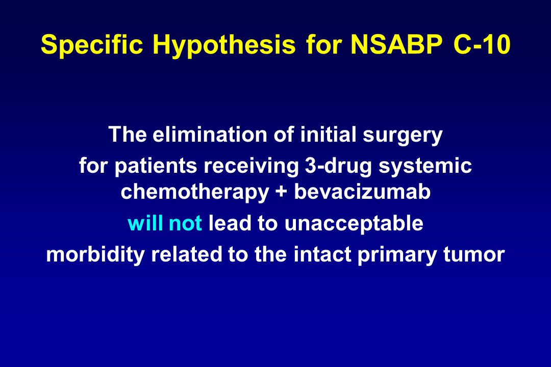 Specific Hypothesis for NSABP C-10 The elimination of initial surgery for patients receiving 3-drug systemic chemotherapy + bevacizumab will not lead to unacceptable morbidity related to the intact primary tumor