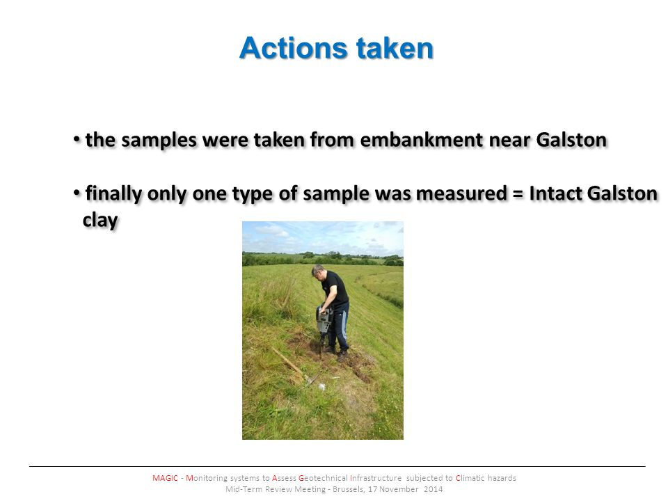 Actions taken MAGIC - Monitoring systems to Assess Geotechnical Infrastructure subjected to Climatic hazards Mid-Term Review Meeting - Brussels, 17 November 2014 the samples were taken from embankment near Galston finally only one type of sample was measured = Intact Galston clay the samples were taken from embankment near Galston finally only one type of sample was measured = Intact Galston clay