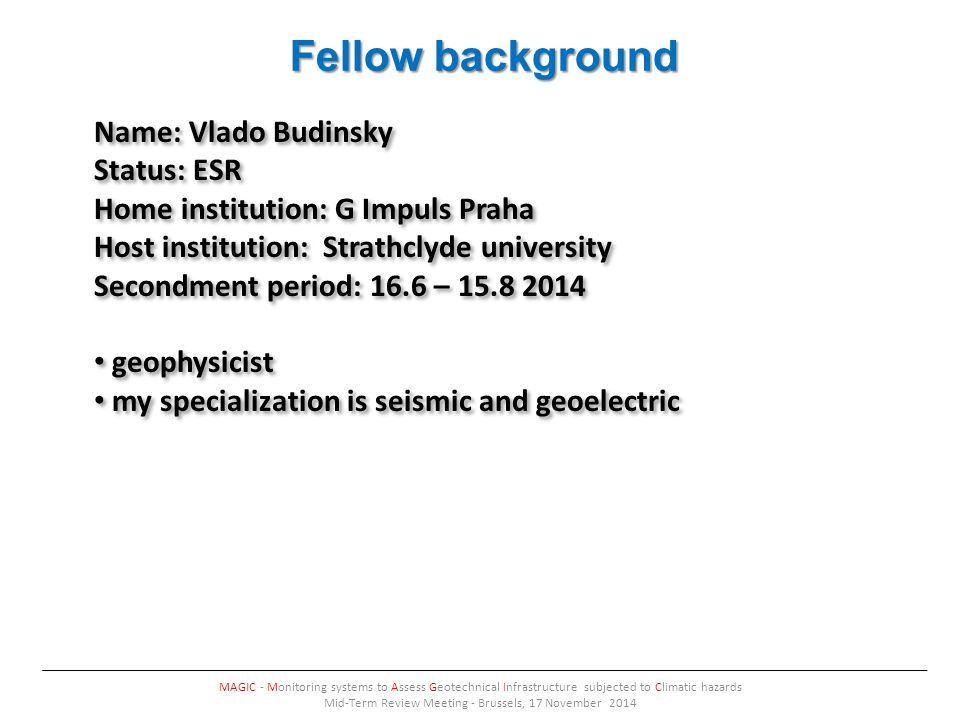 Fellow background MAGIC - Monitoring systems to Assess Geotechnical Infrastructure subjected to Climatic hazards Mid-Term Review Meeting - Brussels, 17 November 2014 Name: Vlado Budinsky Status: ESR Home institution: G Impuls Praha Host institution: Strathclyde university Secondment period: 16.6 – geophysicist my specialization is seismic and geoelectric Name: Vlado Budinsky Status: ESR Home institution: G Impuls Praha Host institution: Strathclyde university Secondment period: 16.6 – geophysicist my specialization is seismic and geoelectric