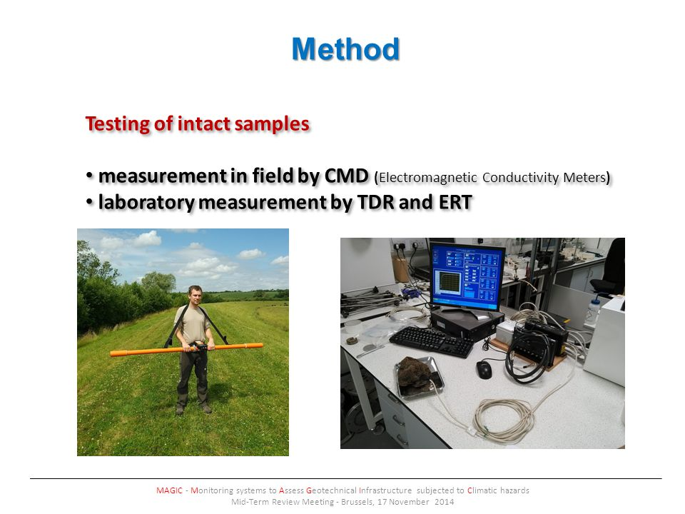 Method MAGIC - Monitoring systems to Assess Geotechnical Infrastructure subjected to Climatic hazards Mid-Term Review Meeting - Brussels, 17 November 2014 Testing of intact samples measurement in field by CMD (Electromagnetic Conductivity Meters) laboratory measurement by TDR and ERT Testing of intact samples measurement in field by CMD (Electromagnetic Conductivity Meters) laboratory measurement by TDR and ERT