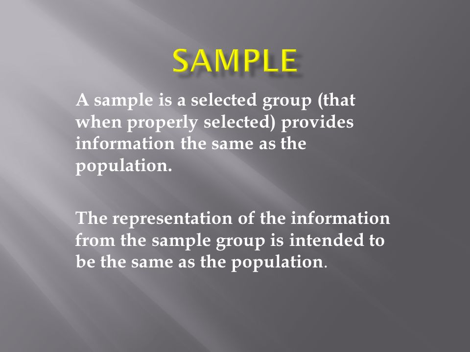A sample is a selected group (that when properly selected) provides information the same as the population.