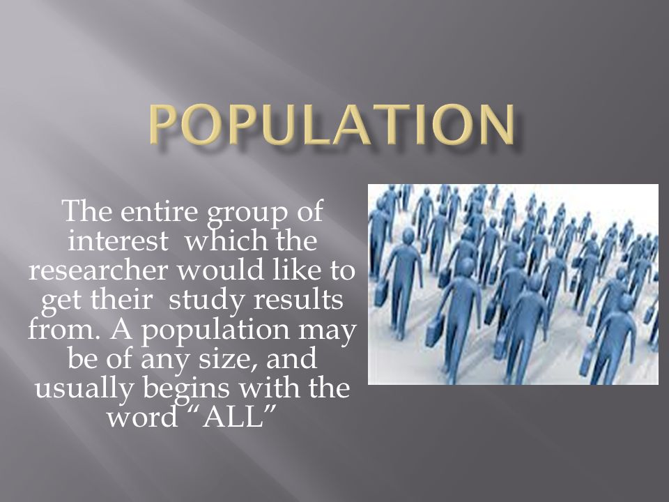 The entire group of interest which the researcher would like to get their study results from.