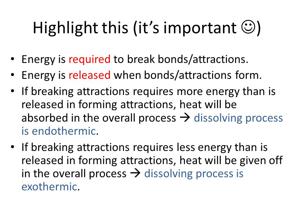 Highlight this (it's important ) Energy is required to break bonds/attractions.
