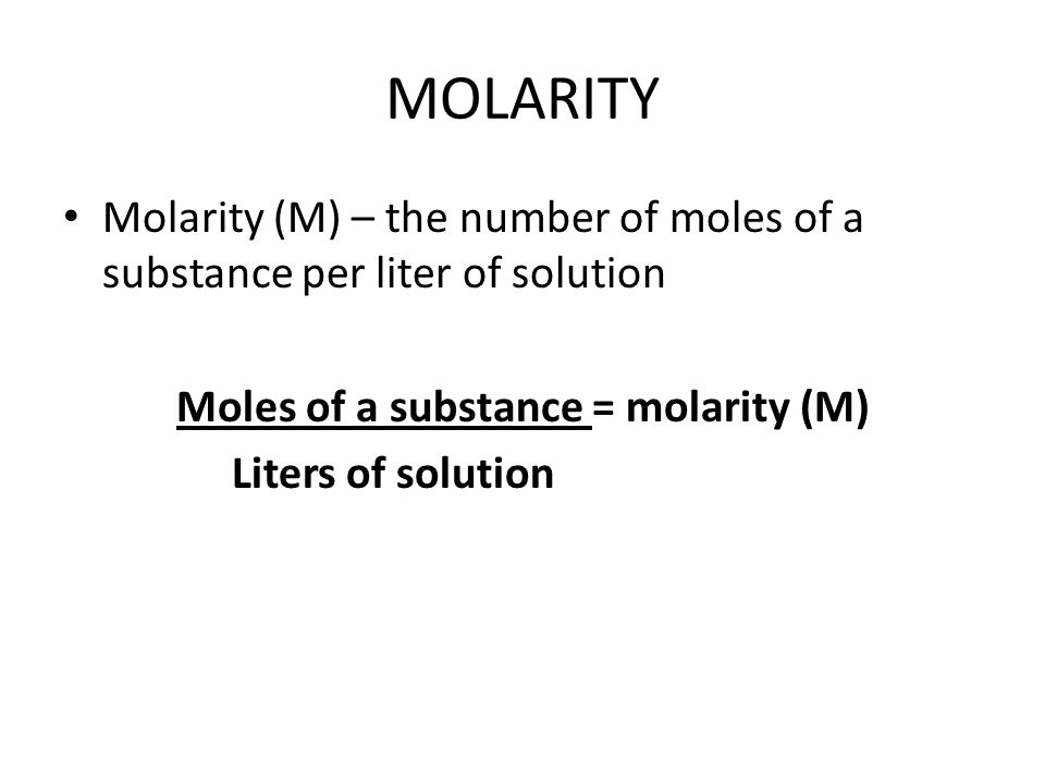 MOLARITY Molarity (M) – the number of moles of a substance per liter of solution Moles of a substance = molarity (M) Liters of solution