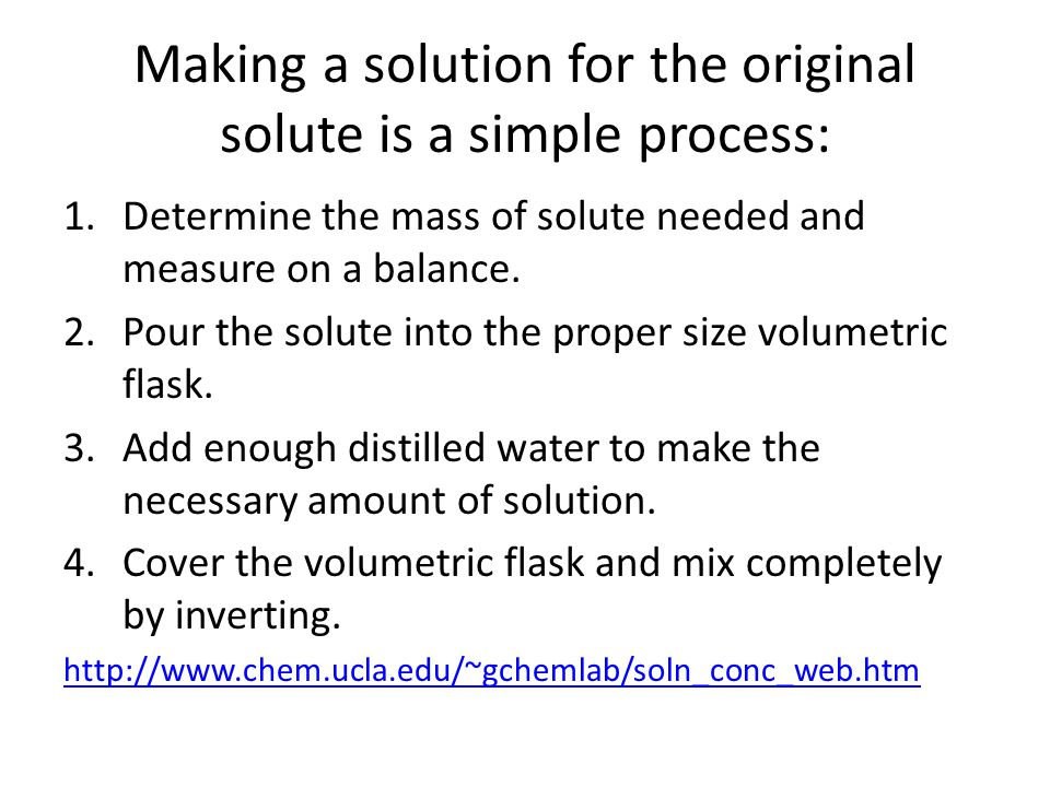 Making a solution for the original solute is a simple process: 1.Determine the mass of solute needed and measure on a balance.