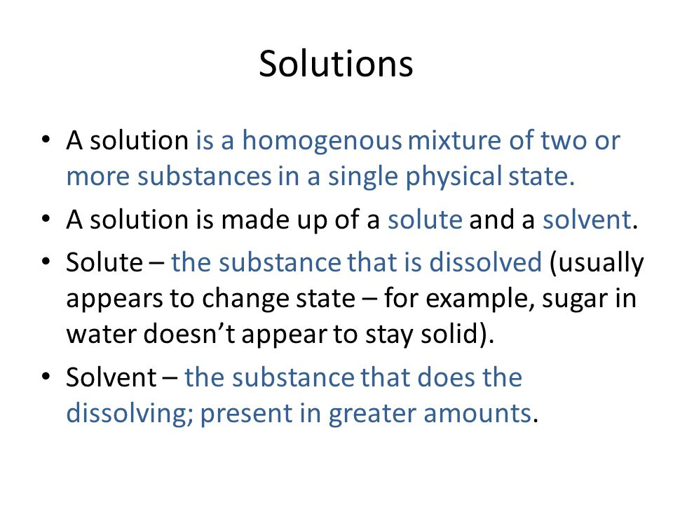 Solutions A solution is a homogenous mixture of two or more substances in a single physical state.
