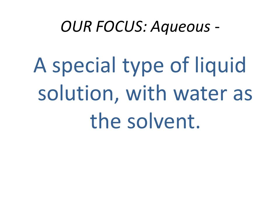 OUR FOCUS: Aqueous - A special type of liquid solution, with water as the solvent.