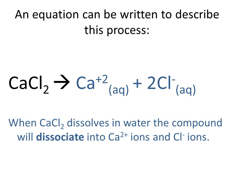 An equation can be written to describe this process: CaCl 2  Ca +2 (aq) + 2Cl - (aq) When CaCl 2 dissolves in water the compound will dissociate into Ca 2+ ions and Cl - ions.