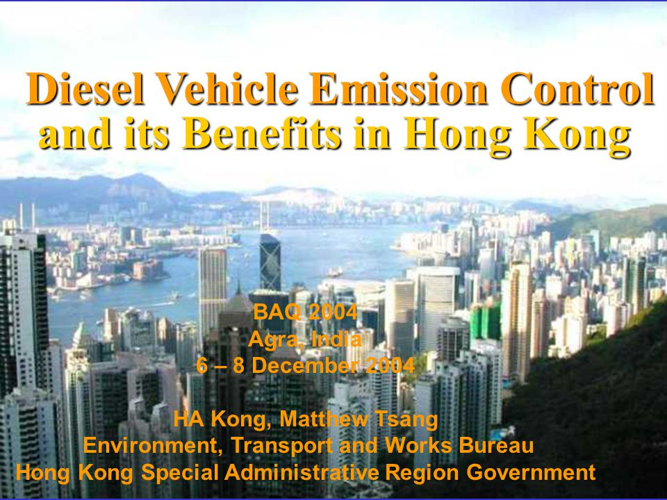 Diesel Vehicle Emission Control and its Benefits in Hong Kong Diesel Vehicle Emission Control and its Benefits in Hong Kong BAQ 2004 Agra, India 6 – 8 December 2004 HA Kong, Matthew Tsang Environment, Transport and Works Bureau Hong Kong Special Administrative Region Government