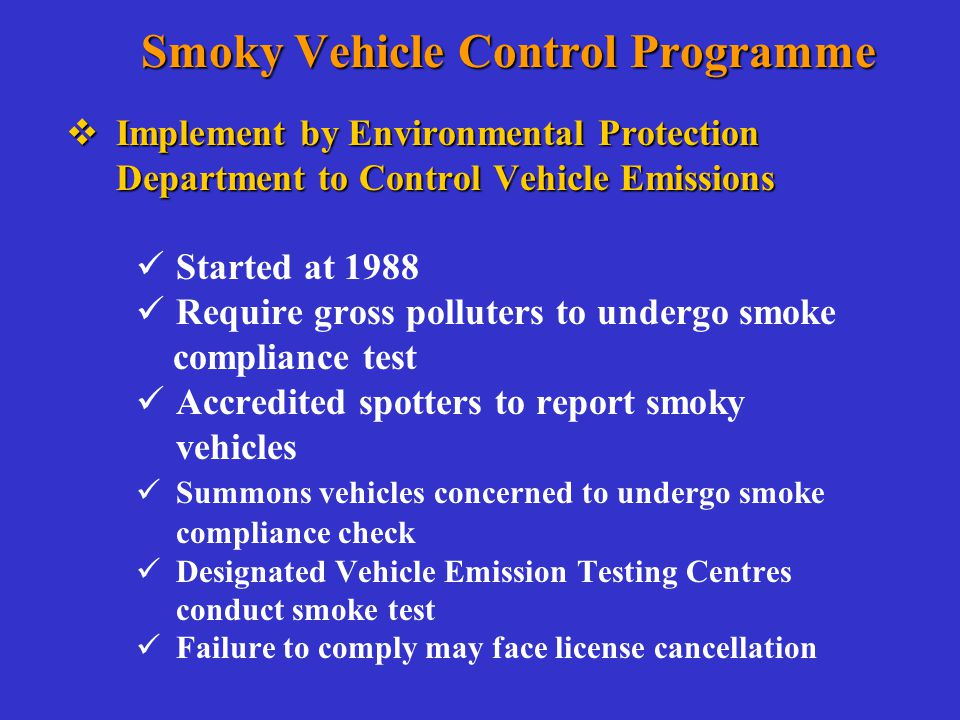 Smoky Vehicle Control Programme  Implement by Environmental Protection Department to Control Vehicle Emissions Started at 1988 Require gross polluters to undergo smoke compliance test Accredited spotters to report smoky vehicles Summons vehicles concerned to undergo smoke compliance check Designated Vehicle Emission Testing Centres conduct smoke test Failure to comply may face license cancellation