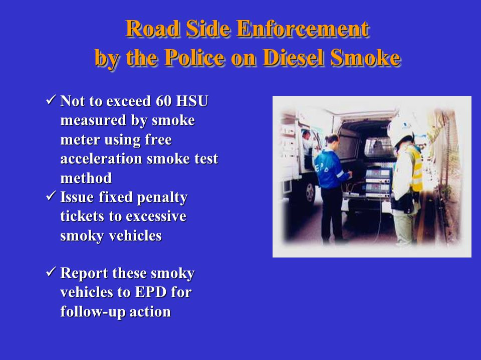 Road Side Enforcement by the Police on Diesel Smoke Not to exceed 60 HSU measured by smoke meter using free acceleration smoke test method Not to exceed 60 HSU measured by smoke meter using free acceleration smoke test method Report these smoky vehicles to EPD for follow-up action Report these smoky vehicles to EPD for follow-up action Issue fixed penalty tickets to excessive smoky vehicles Issue fixed penalty tickets to excessive smoky vehicles