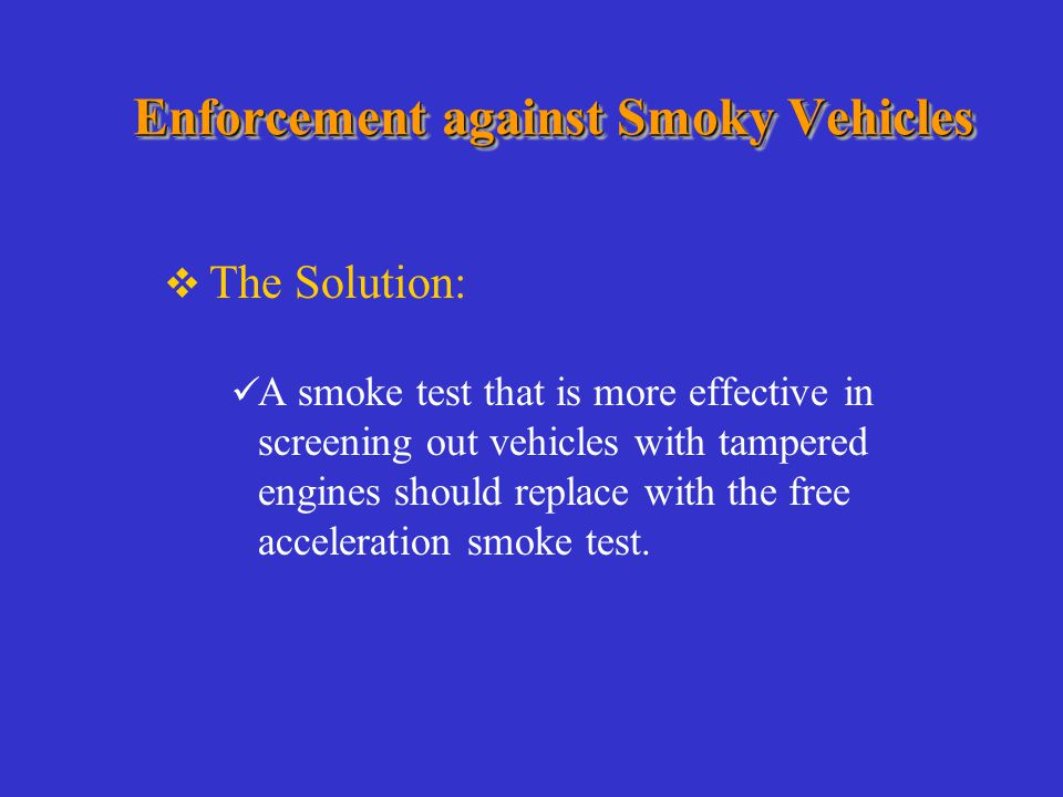 Enforcement against Smoky Vehicles  The Solution: A smoke test that is more effective in screening out vehicles with tampered engines should replace with the free acceleration smoke test.