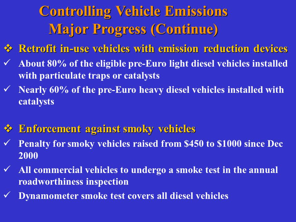  Retrofit in-use vehicles with emission reduction devices About 80% of the eligible pre-Euro light diesel vehicles installed with particulate traps or catalysts Nearly 60% of the pre-Euro heavy diesel vehicles installed with catalysts  Enforcement against smoky vehicles Penalty for smoky vehicles raised from $450 to $1000 since Dec 2000 All commercial vehicles to undergo a smoke test in the annual roadworthiness inspection Dynamometer smoke test covers all diesel vehicles Controlling Vehicle Emissions Major Progress (Continue)