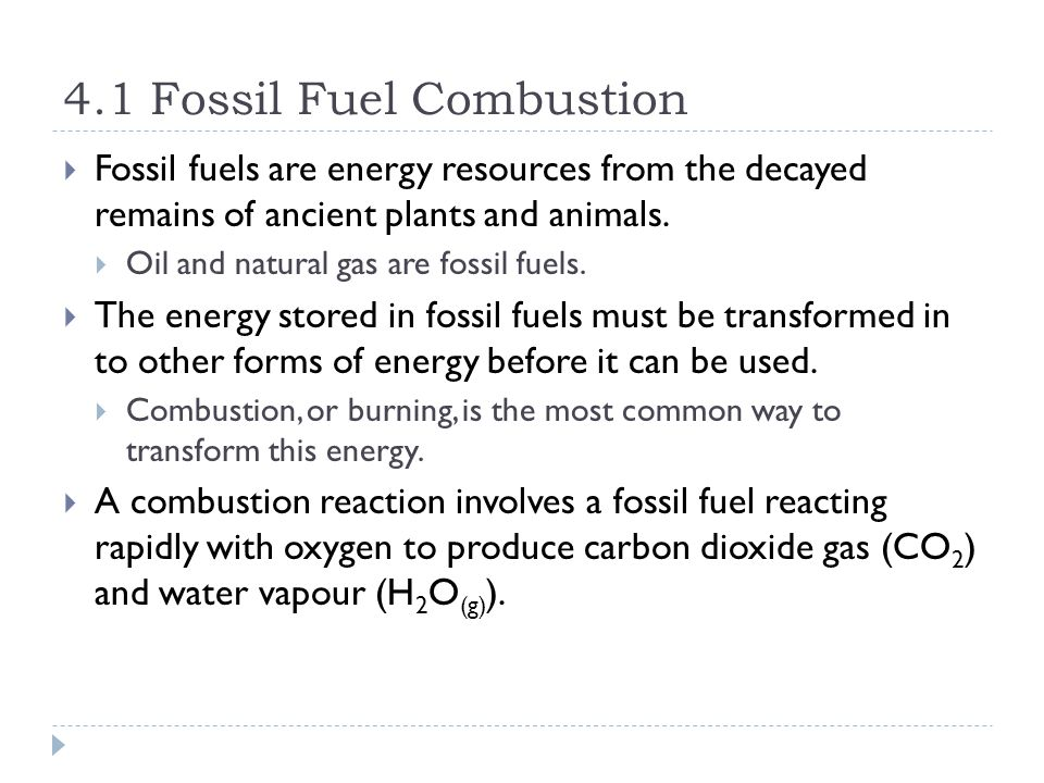 4.1 Fossil Fuel Combustion  Fossil fuels are energy resources from the decayed remains of ancient plants and animals.