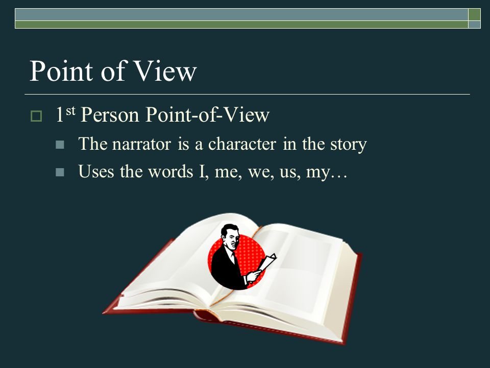 Point of View  1 st Person Point-of-View The narrator is a character in the story Uses the words I, me, we, us, my…