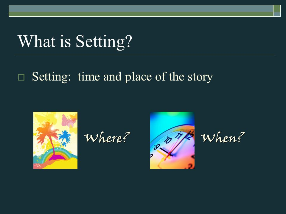 What is Setting  Setting: time and place of the story Where When