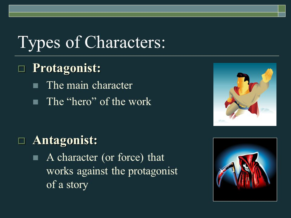 Types of Characters:  Protagonist: The main character The hero of the work  Antagonist: A character (or force) that works against the protagonist of a story