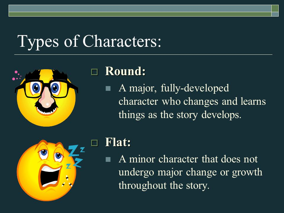 Types of Characters:  Round: A major, fully-developed character who changes and learns things as the story develops.
