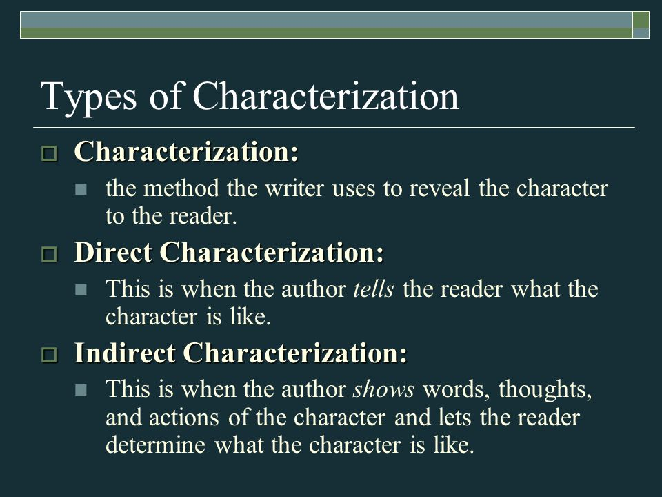 Types of Characterization  Characterization: the method the writer uses to reveal the character to the reader.