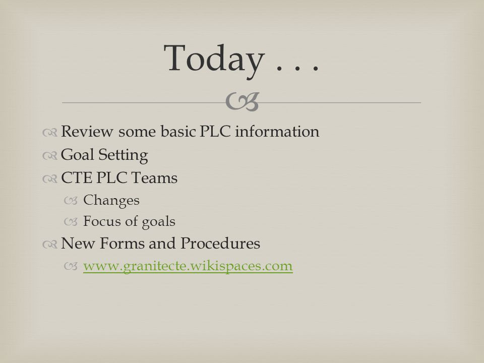   Review some basic PLC information  Goal Setting  CTE PLC Teams  Changes  Focus of goals  New Forms and Procedures      Today...