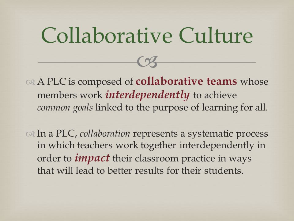   A PLC is composed of collaborative teams whose members work interdependently to achieve common goals linked to the purpose of learning for all.