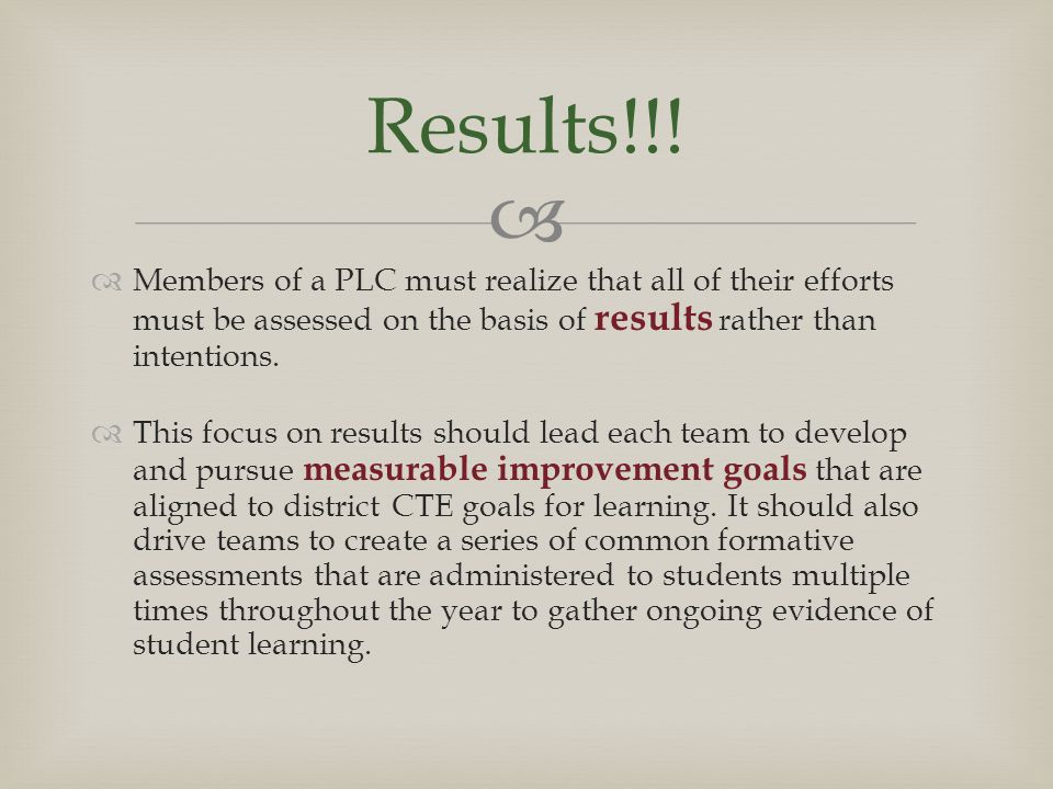   Members of a PLC must realize that all of their efforts must be assessed on the basis of results rather than intentions.