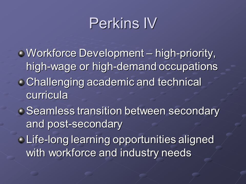 Perkins IV Workforce Development – high-priority, high-wage or high-demand occupations Challenging academic and technical curricula Seamless transition between secondary and post-secondary Life-long learning opportunities aligned with workforce and industry needs